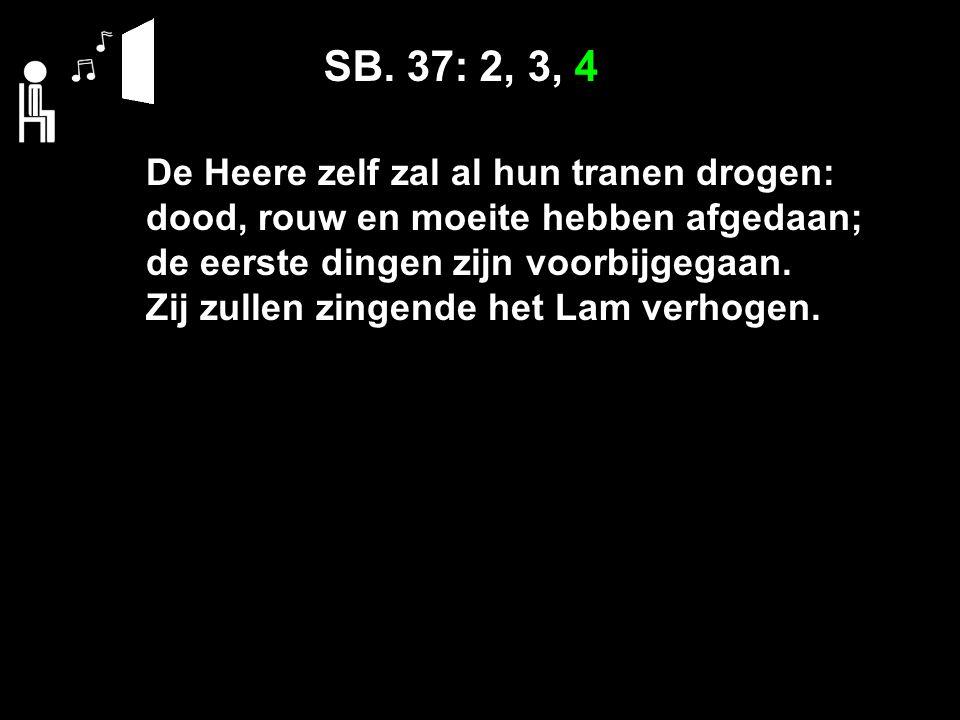 SB. 37: 2, 3, 4 De Heere zelf zal al hun tranen drogen: dood, rouw en moeite hebben afgedaan; de eerste dingen zijn voorbijgegaan. Zij zullen zingende