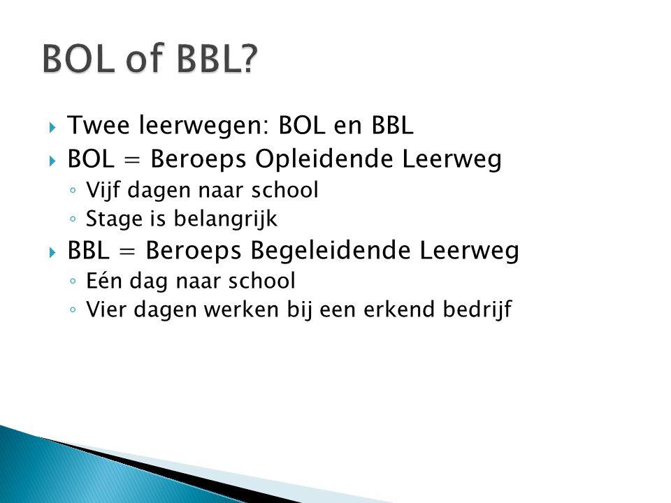  Twee leerwegen: BOL en BBL  BOL = Beroeps Opleidende Leerweg ◦ Vijf dagen naar school ◦ Stage is belangrijk  BBL = Beroeps Begeleidende Leerweg ◦