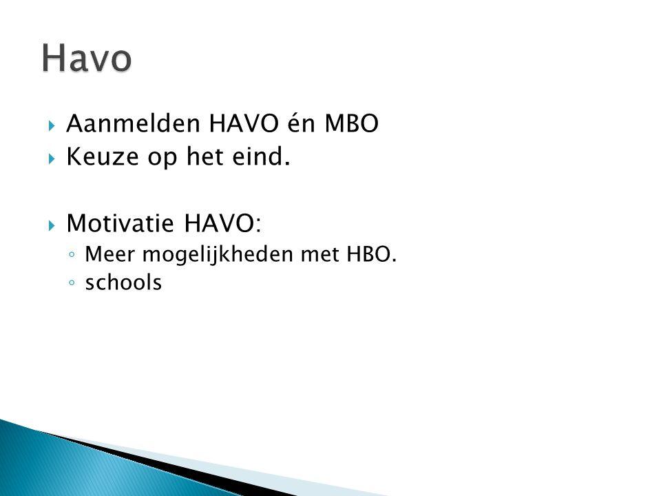 Havo  Aanmelden HAVO én MBO  Keuze op het eind.  Motivatie HAVO: ◦ Meer mogelijkheden met HBO. ◦ schools