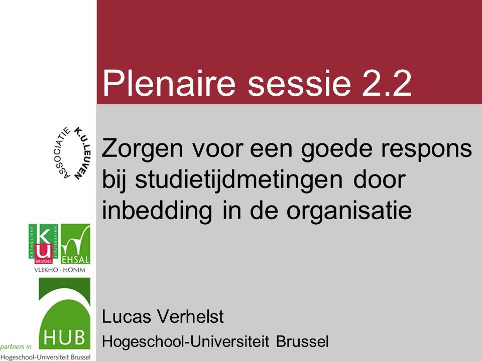 Plenaire sessie 2.2 Zorgen voor een goede respons bij studietijdmetingen door inbedding in de organisatie Lucas Verhelst Hogeschool-Universiteit Brussel