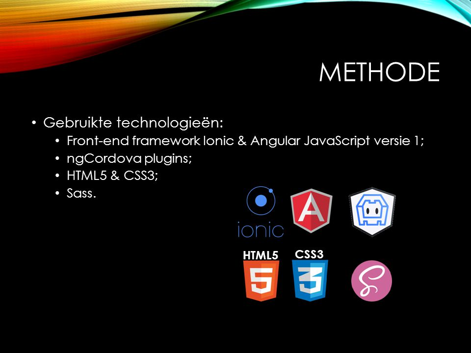 METHODE Gebruikte technologieën: Front-end framework Ionic & Angular JavaScript versie 1; ngCordova plugins; HTML5 & CSS3; Sass.