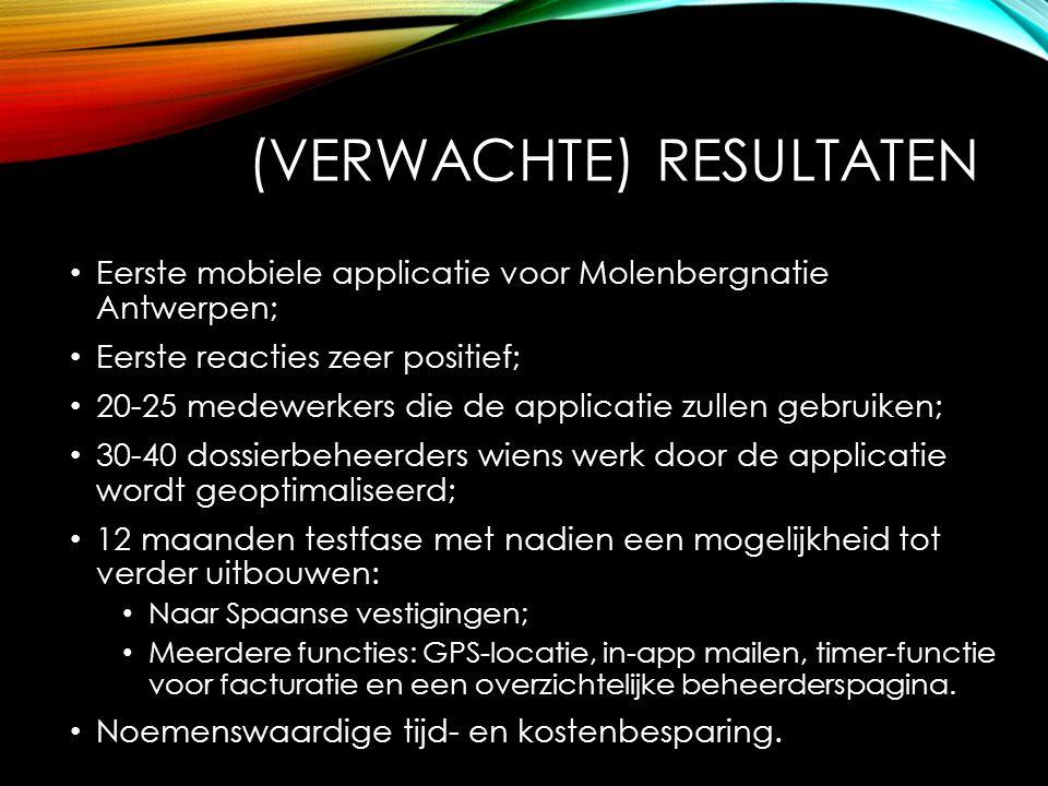 (VERWACHTE) RESULTATEN Eerste mobiele applicatie voor Molenbergnatie Antwerpen; Eerste reacties zeer positief; 20-25 medewerkers die de applicatie zullen gebruiken; 30-40 dossierbeheerders wiens werk door de applicatie wordt geoptimaliseerd; 12 maanden testfase met nadien een mogelijkheid tot verder uitbouwen: Naar Spaanse vestigingen; Meerdere functies: GPS-locatie, in-app mailen, timer-functie voor facturatie en een overzichtelijke beheerderspagina.