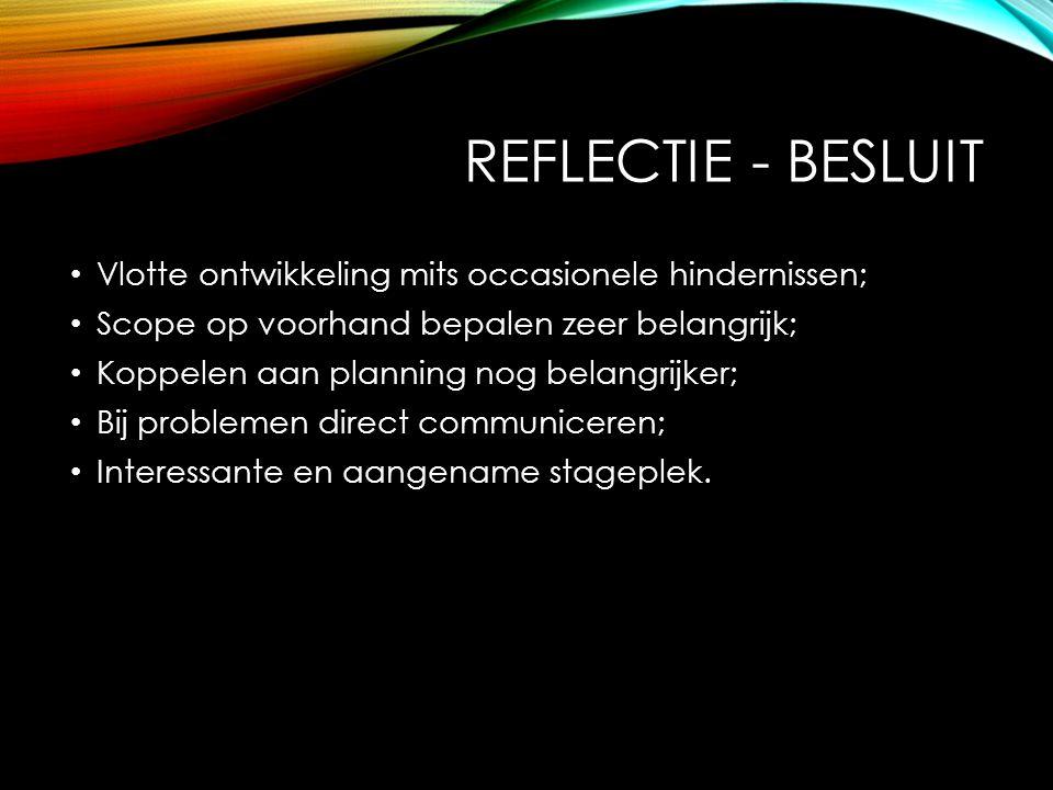 REFLECTIE - BESLUIT Vlotte ontwikkeling mits occasionele hindernissen; Scope op voorhand bepalen zeer belangrijk; Koppelen aan planning nog belangrijker; Bij problemen direct communiceren; Interessante en aangename stageplek.