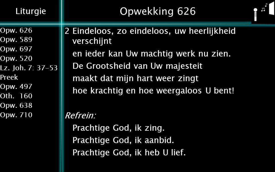 Liturgie Opw.626 Opw.589 Opw.697 Opw.520 Lz.Joh. 7: 37-53 Preek Opw.497 Oth.160 Opw.638 Opw.710 Opwekking 626 2Eindeloos, zo eindeloos, uw heerlijkhei