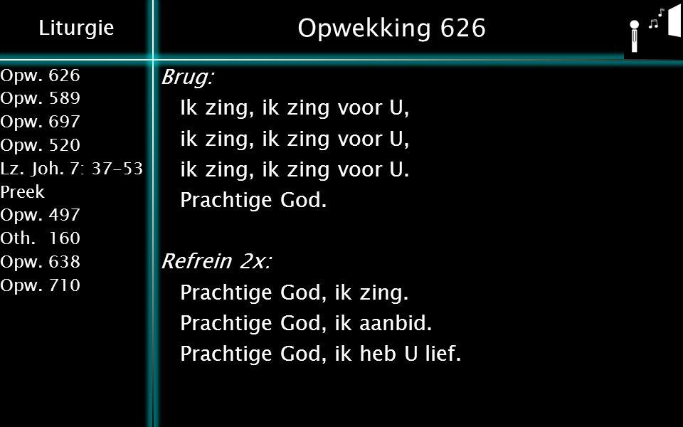 Liturgie Opw.626 Opw.589 Opw.697 Opw.520 Lz.Joh. 7: 37-53 Preek Opw.497 Oth.160 Opw.638 Opw.710 Opwekking 626 Brug: Ik zing, ik zing voor U, ik zing,