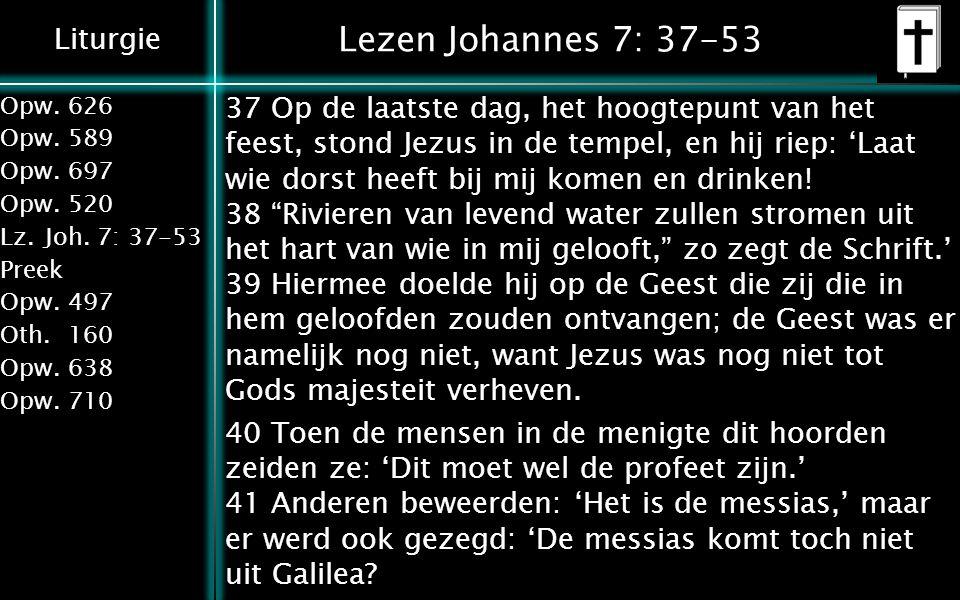 Liturgie Opw.626 Opw.589 Opw.697 Opw.520 Lz.Joh. 7: 37-53 Preek Opw.497 Oth.160 Opw.638 Opw.710 Lezen Johannes 7: 37-53 37 Op de laatste dag, het hoog