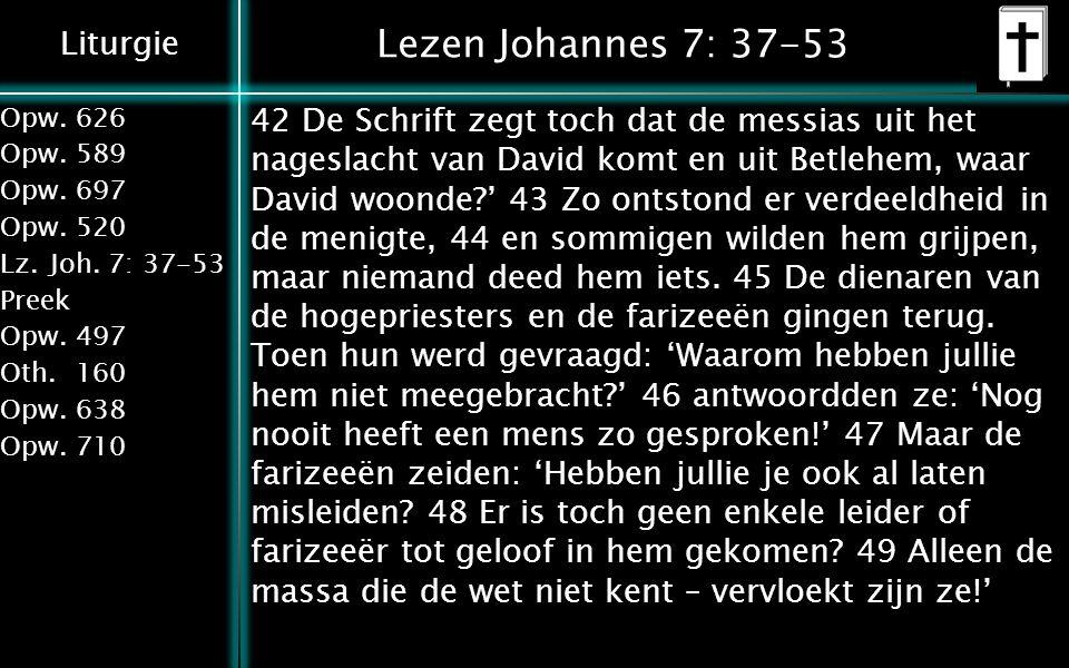 Liturgie Opw.626 Opw.589 Opw.697 Opw.520 Lz.Joh. 7: 37-53 Preek Opw.497 Oth.160 Opw.638 Opw.710 Lezen Johannes 7: 37-53 42 De Schrift zegt toch dat de