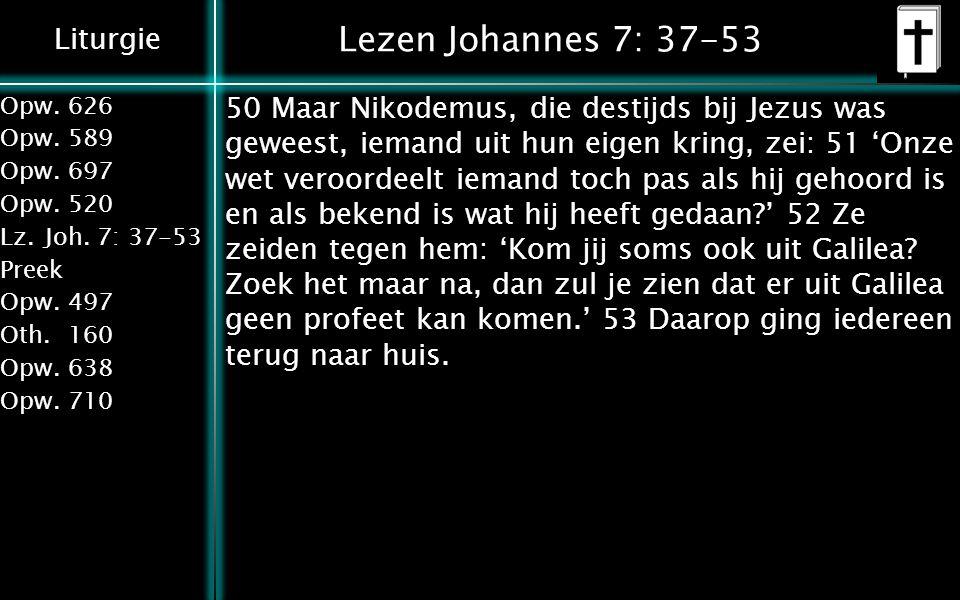 Liturgie Opw.626 Opw.589 Opw.697 Opw.520 Lz.Joh. 7: 37-53 Preek Opw.497 Oth.160 Opw.638 Opw.710 Lezen Johannes 7: 37-53 50 Maar Nikodemus, die destijd