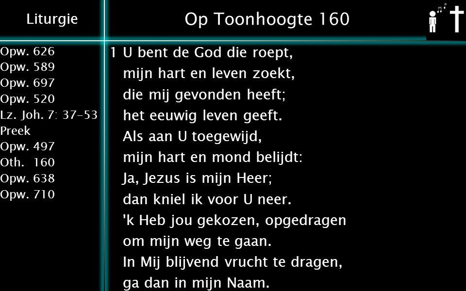 Liturgie Opw.626 Opw.589 Opw.697 Opw.520 Lz.Joh. 7: 37-53 Preek Opw.497 Oth.160 Opw.638 Opw.710 Op Toonhoogte 160 1U bent de God die roept, mijn hart
