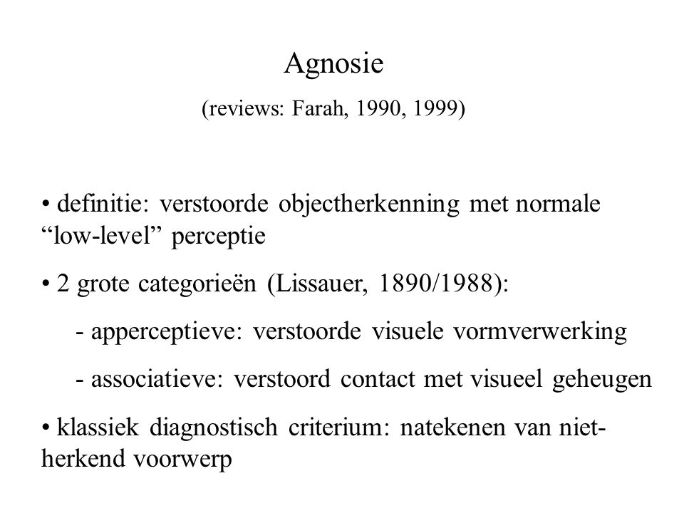 "Agnosie (reviews: Farah, 1990, 1999) definitie: verstoorde objectherkenning met normale ""low-level"" perceptie 2 grote categorieën (Lissauer, 1890/1988"