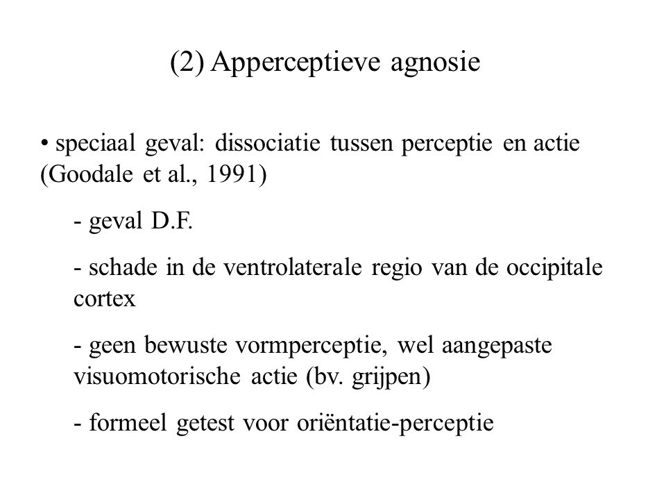 (2) Apperceptieve agnosie speciaal geval: dissociatie tussen perceptie en actie (Goodale et al., 1991) - geval D.F. - schade in de ventrolaterale regi
