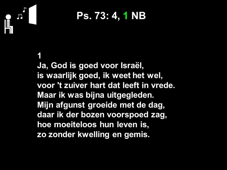 Ps. 73: 4, 1 NB 1 Ja, God is goed voor Israël, is waarlijk goed, ik weet het wel, voor 't zuiver hart dat leeft in vrede. Maar ik was bijna uitgeglede