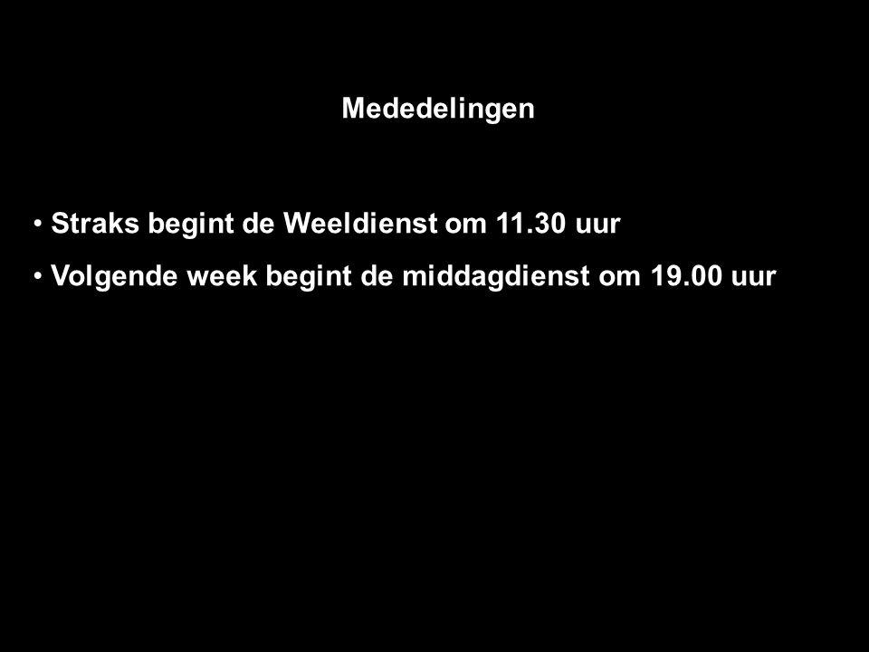 Mededelingen Straks begint de Weeldienst om 11.30 uur Volgende week begint de middagdienst om 19.00 uur