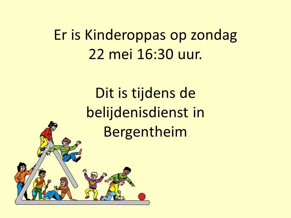 Er is Kinderoppas op zondag 22 mei 16:30 uur. Dit is tijdens de belijdenisdienst in Bergentheim
