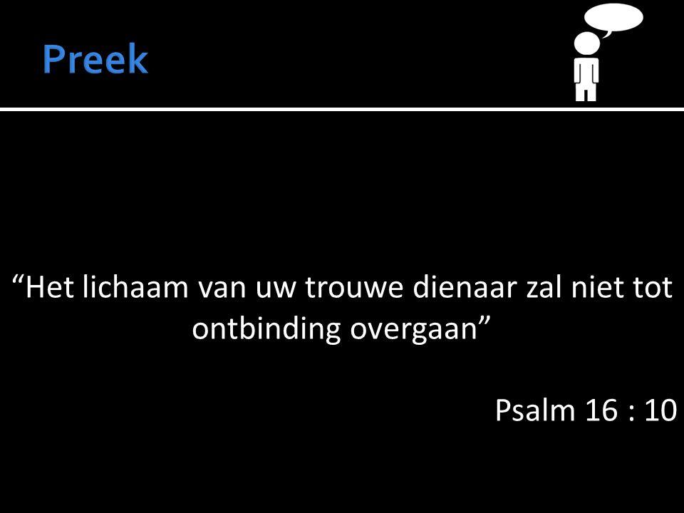 Het lichaam van uw trouwe dienaar zal niet tot ontbinding overgaan Psalm 16 : 10