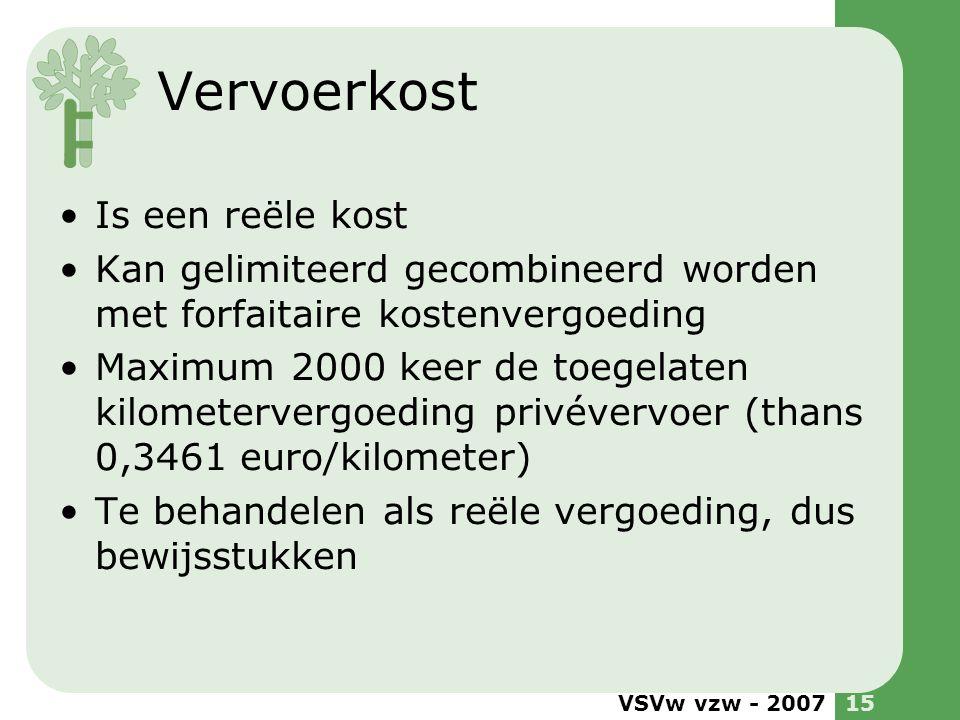 Vervoerkost Is een reële kost Kan gelimiteerd gecombineerd worden met forfaitaire kostenvergoeding Maximum 2000 keer de toegelaten kilometervergoeding privévervoer (thans 0,3461 euro/kilometer) Te behandelen als reële vergoeding, dus bewijsstukken VSVw vzw - 200715