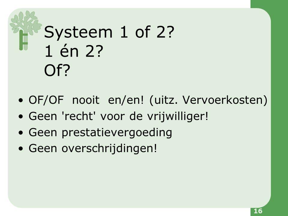 16 Systeem 1 of 2. 1 én 2. Of. OF/OF nooit en/en.