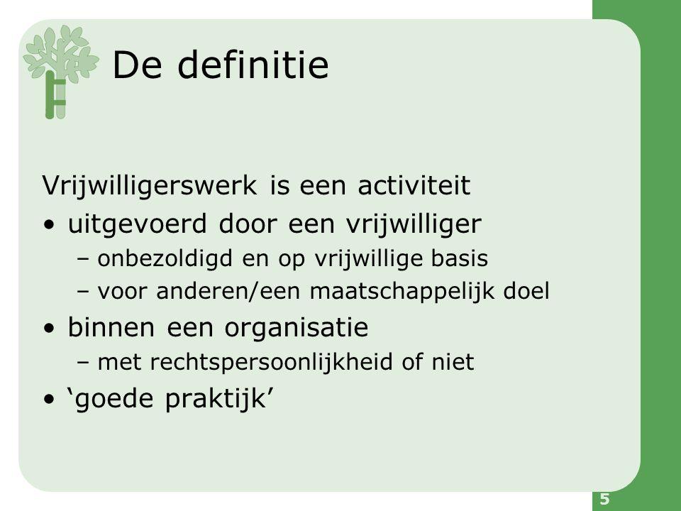 5 De definitie Vrijwilligerswerk is een activiteit uitgevoerd door een vrijwilliger –onbezoldigd en op vrijwillige basis –voor anderen/een maatschappelijk doel binnen een organisatie –met rechtspersoonlijkheid of niet 'goede praktijk'