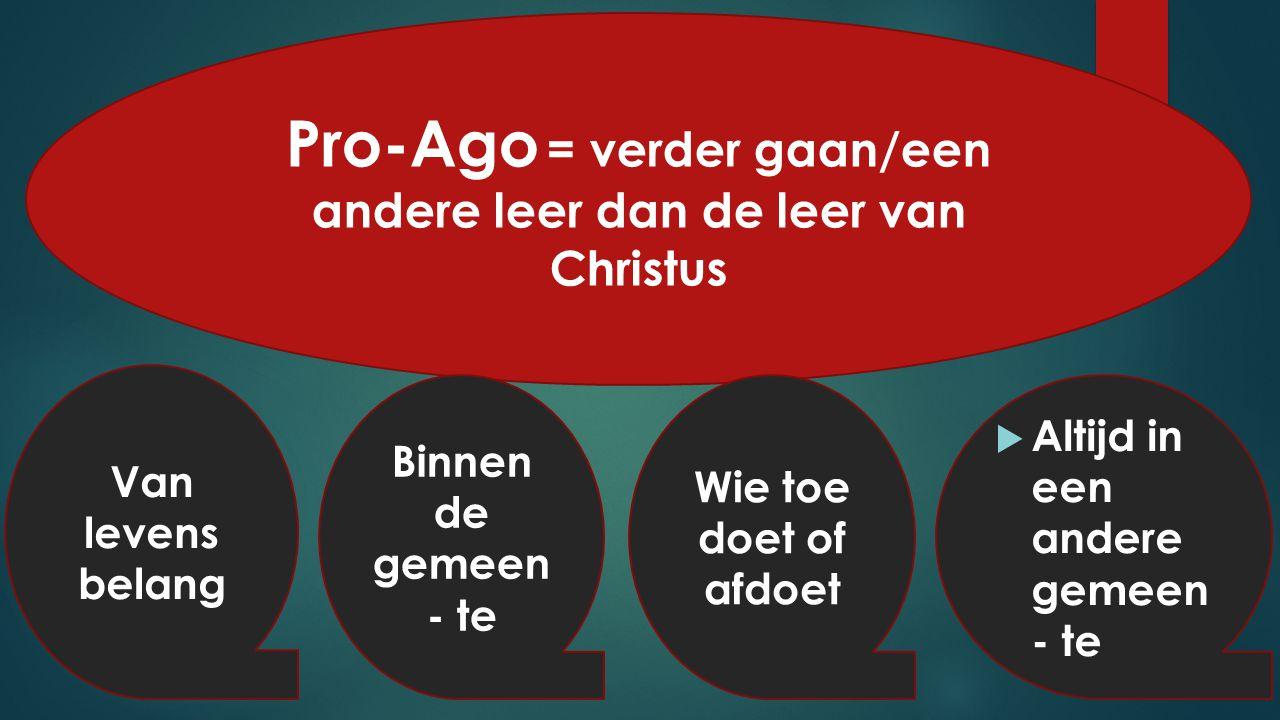 Pro-Ago = verder gaan/een andere leer dan de leer van Christus Van levens belang  Altijd in een andere gemeen - te Binnen de gemeen - te Wie toe doet of afdoet