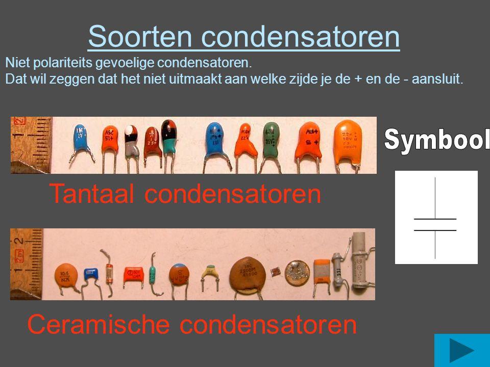 Tantaal condensatoren Ceramische condensatoren Soorten condensatoren Niet polariteits gevoelige condensatoren. Dat wil zeggen dat het niet uitmaakt aa