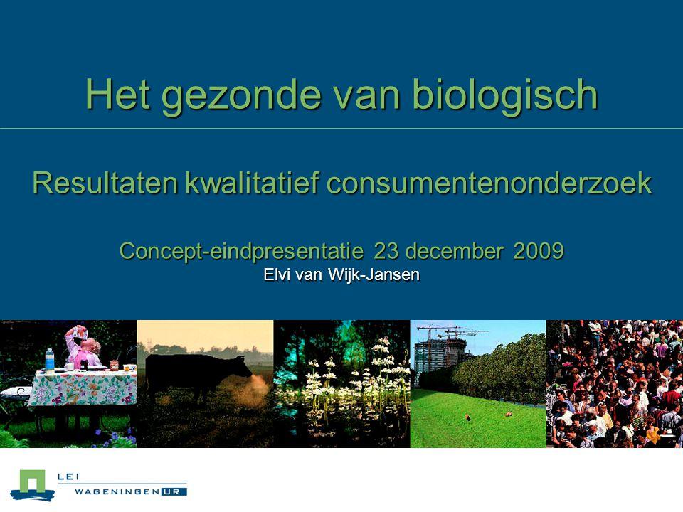 Het gezonde van biologisch Resultaten kwalitatief consumentenonderzoek Concept-eindpresentatie 23 december 2009 Elvi van Wijk-Jansen