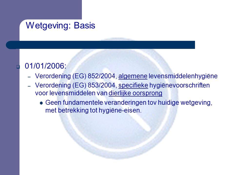 Wetgeving: Basis  01/01/2006: – Verordening (EG) 852/2004, algemene levensmiddelenhygiëne – Verordening (EG) 853/2004, specifieke hygiënevoorschrifte