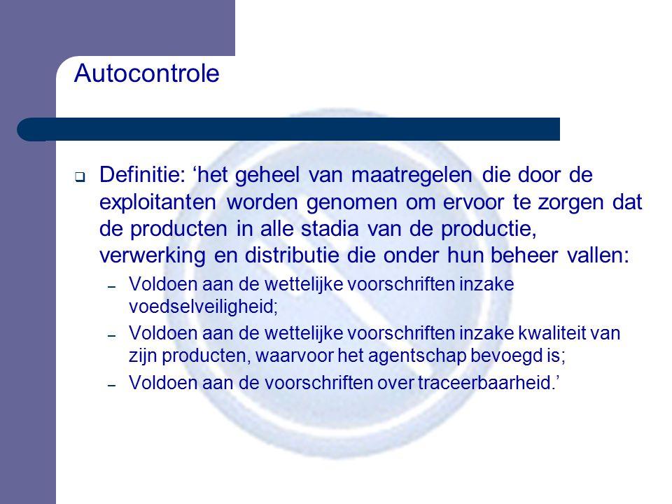 Autocontrole  Definitie: 'het geheel van maatregelen die door de exploitanten worden genomen om ervoor te zorgen dat de producten in alle stadia van