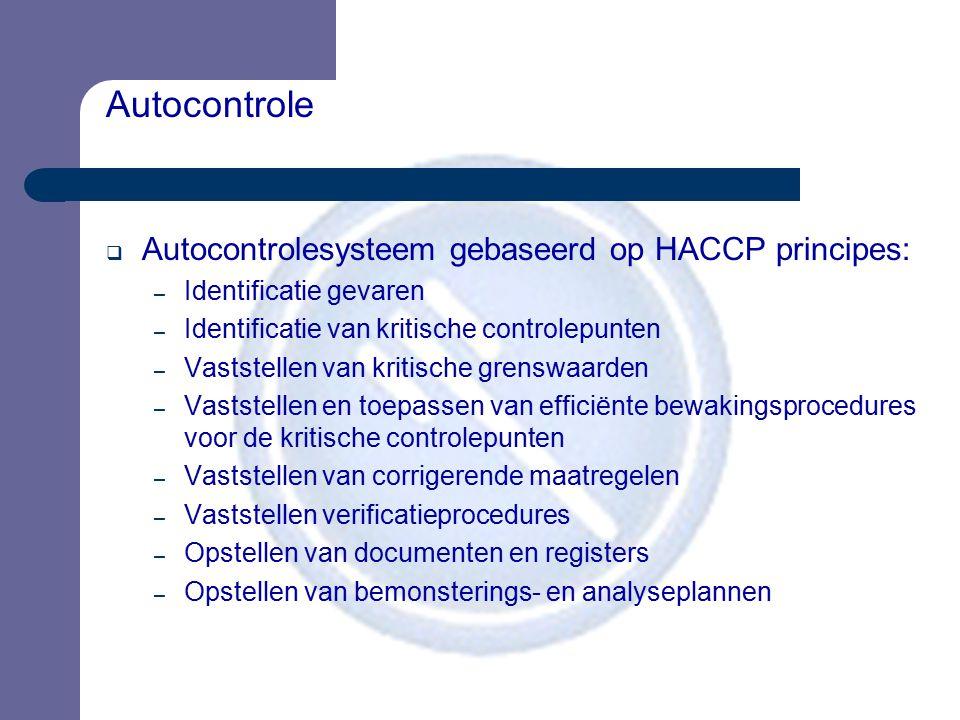 Autocontrole  Autocontrolesysteem gebaseerd op HACCP principes: – Identificatie gevaren – Identificatie van kritische controlepunten – Vaststellen va