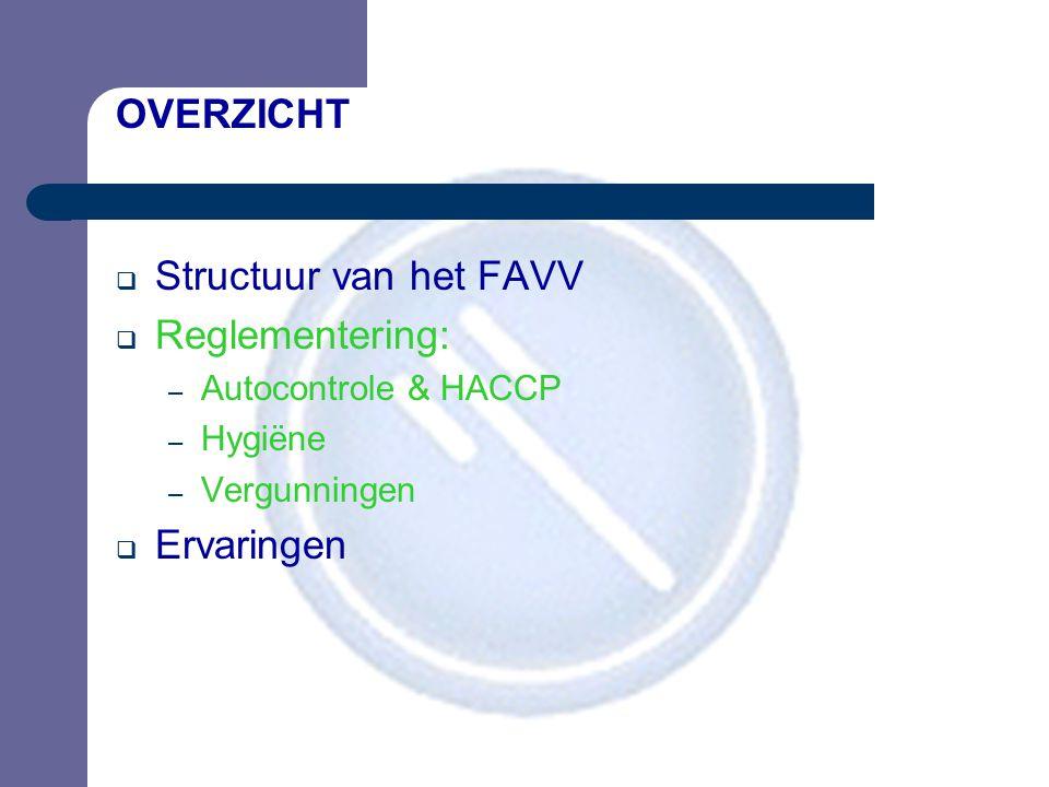 OVERZICHT  Structuur van het FAVV  Reglementering: – Autocontrole & HACCP – Hygiëne – Vergunningen  Ervaringen