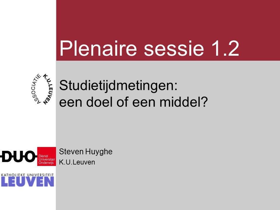 Plenaire sessie 1.2 Studietijdmetingen: een doel of een middel? Steven Huyghe K.U.Leuven