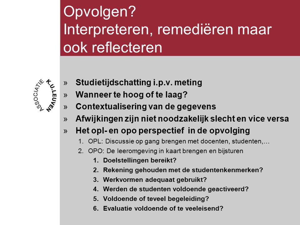 Opvolgen? Interpreteren, remediëren maar ook reflecteren »Studietijdschatting i.p.v. meting »Wanneer te hoog of te laag? »Contextualisering van de geg