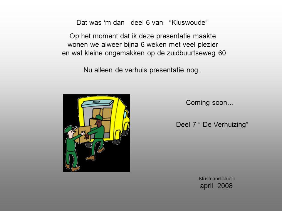 Dat was 'm dan deel 6 van Kluswoude Deel 7 De Verhuizing Klusmania studio april 2008 Op het moment dat ik deze presentatie maakte wonen we alweer bijna 6 weken met veel plezier en wat kleine ongemakken op de zuidbuurtseweg 60 Nu alleen de verhuis presentatie nog..