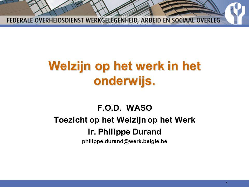 Welzijn op het werk in het onderwijs. F.O.D. WASO Toezicht op het Welzijn op het Werk ir. Philippe Durand philippe.durand@werk.belgie.be 1