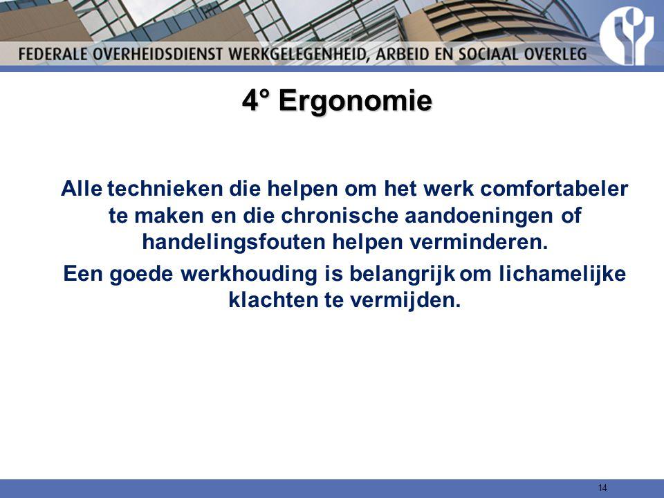 4° Ergonomie Alle technieken die helpen om het werk comfortabeler te maken en die chronische aandoeningen of handelingsfouten helpen verminderen. Een