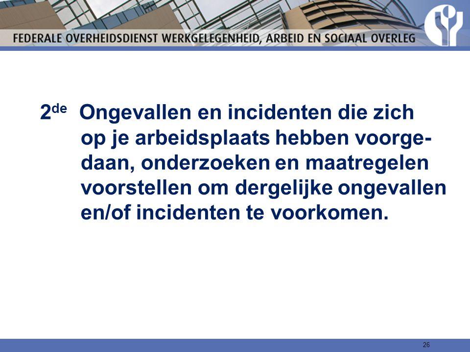 2 de Ongevallen en incidenten die zich op je arbeidsplaats hebben voorge- daan, onderzoeken en maatregelen voorstellen om dergelijke ongevallen en/of