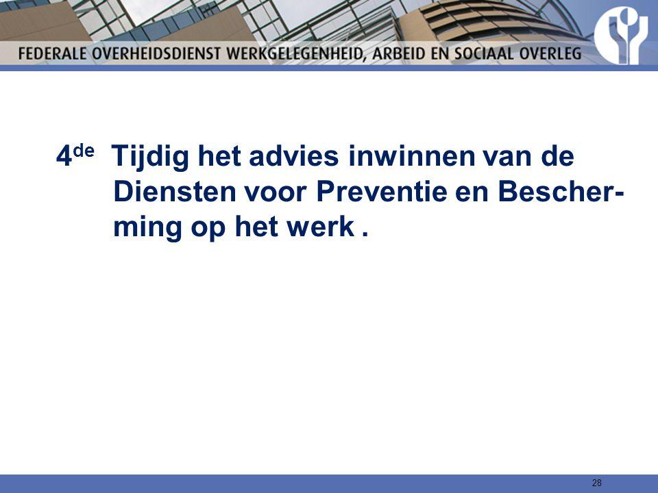 4 de Tijdig het advies inwinnen van de Diensten voor Preventie en Bescher- ming op het werk. 28