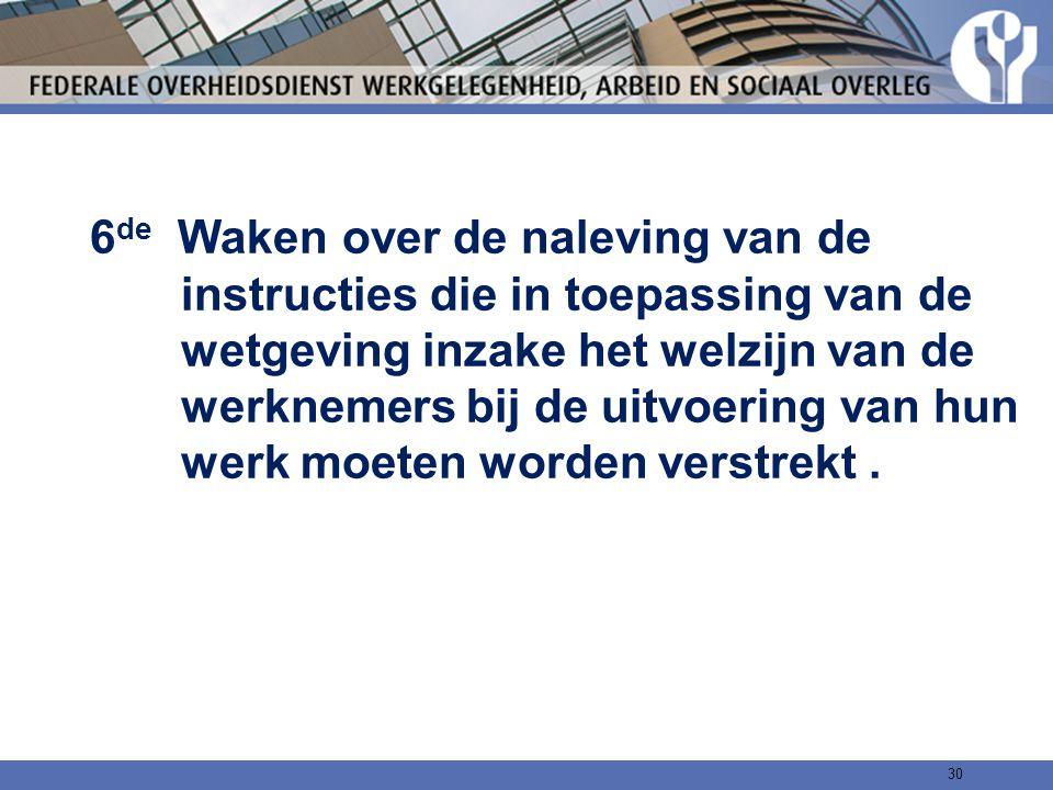6 de Waken over de naleving van de instructies die in toepassing van de wetgeving inzake het welzijn van de werknemers bij de uitvoering van hun werk