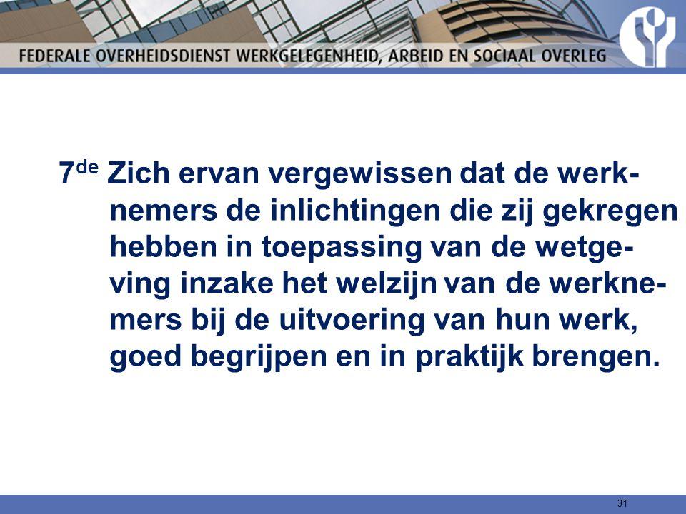 7 de Zich ervan vergewissen dat de werk- nemers de inlichtingen die zij gekregen hebben in toepassing van de wetge- ving inzake het welzijn van de wer