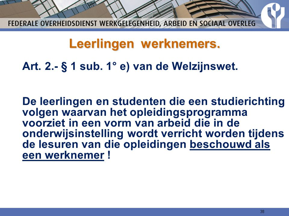 Leerlingen werknemers. Art. 2.- § 1 sub. 1° e) van de Welzijnswet. De leerlingen en studenten die een studierichting volgen waarvan het opleidingsprog