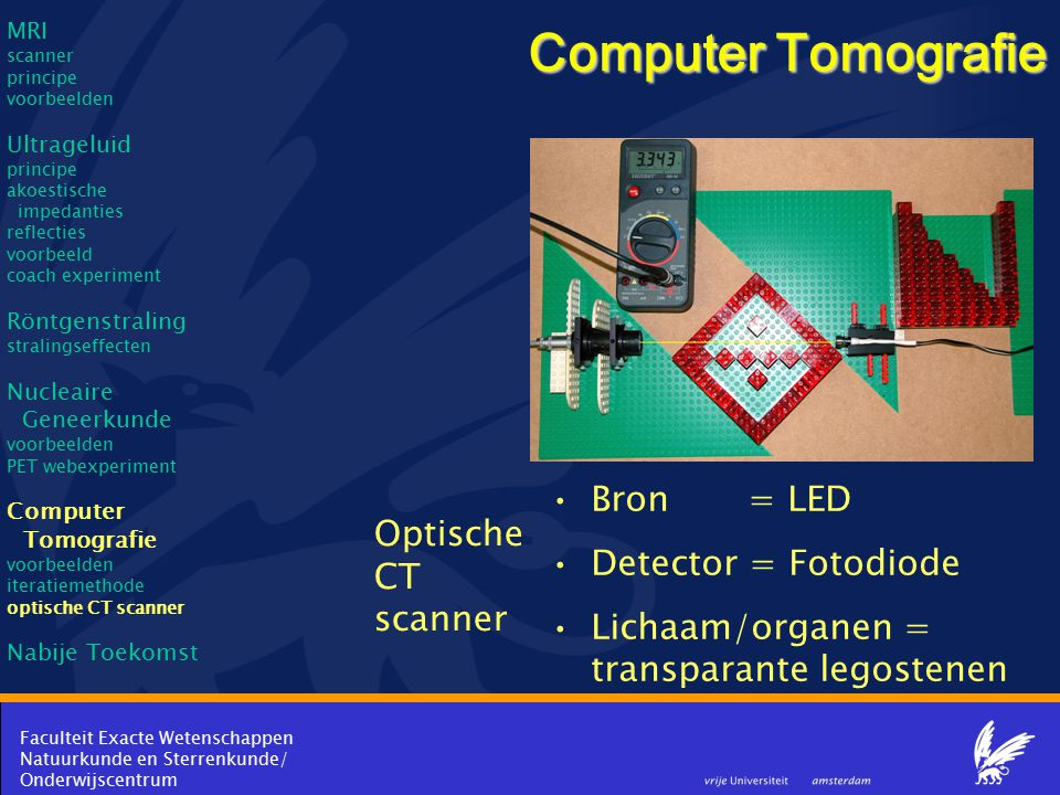 Faculteit Exacte Wetenschappen Natuurkunde en Sterrenkunde/ Onderwijscentrum Computer Tomografie Bron = LED Detector = Fotodiode Lichaam/organen = tra