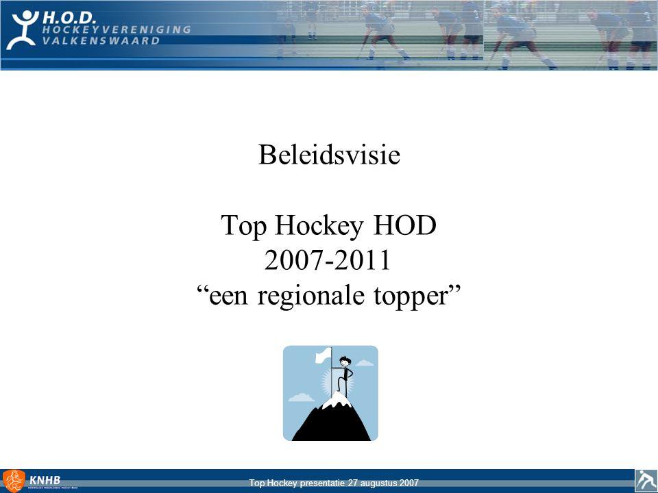 Top Hockey presentatie 27 augustus 2007 Realisatieplan TopHockey HOD 2007-2011 Globale resultatenvereiste De TopHockey lijn van HOD moet een stabiele regionale topper opleveren die gezichtsbepalend is voor de sportieve kwaliteit van de vereniging Lange termijndoelstelling HOD wil dat haar eerste teams (dames en heren) in 2011 stabiel op eerste klasse niveau spelen en dat de jeugdteams in de regionale top meedraaien
