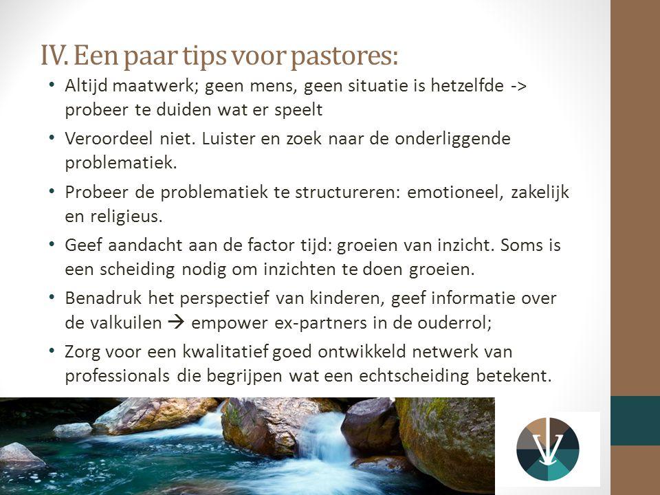 IV. Een paar tips voor pastores: Altijd maatwerk; geen mens, geen situatie is hetzelfde -> probeer te duiden wat er speelt Veroordeel niet. Luister en