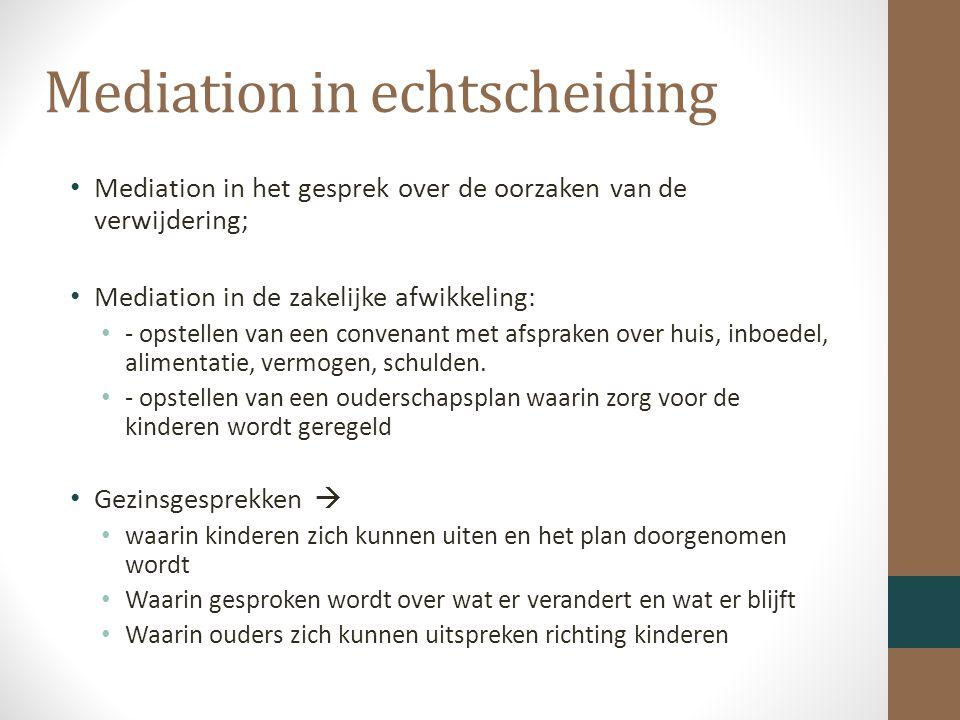Mediation in echtscheiding Mediation in het gesprek over de oorzaken van de verwijdering; Mediation in de zakelijke afwikkeling: - opstellen van een convenant met afspraken over huis, inboedel, alimentatie, vermogen, schulden.