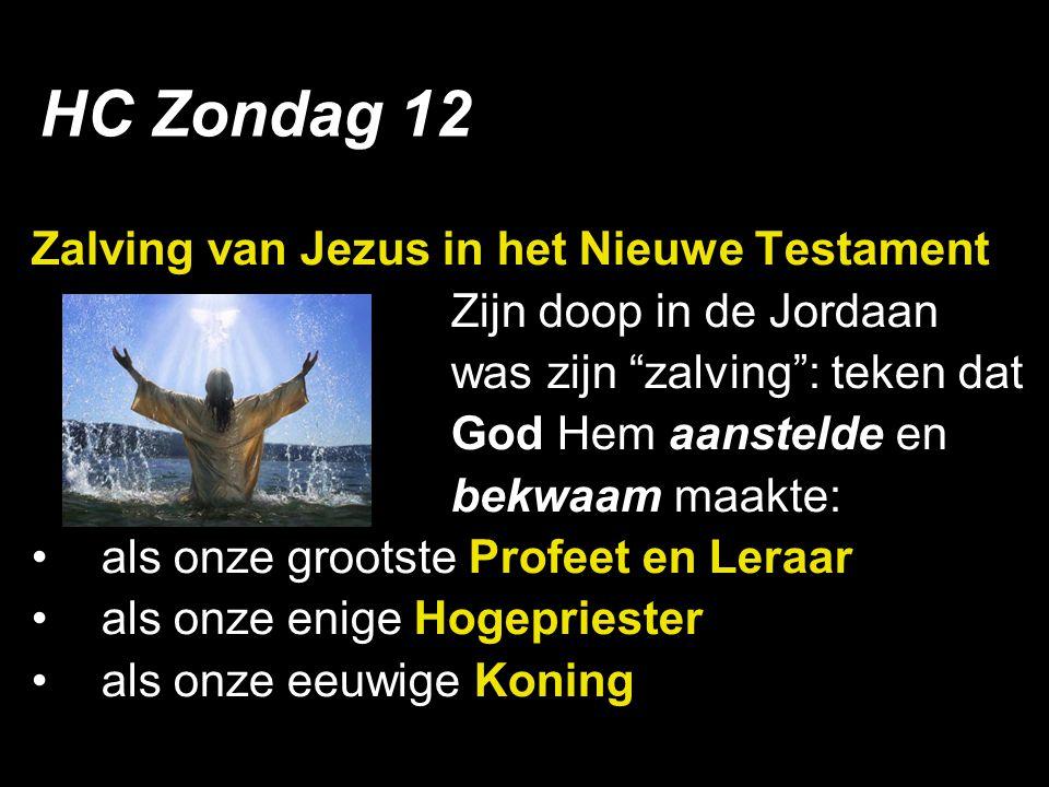 Zalving van Jezus in het Nieuwe Testament Zijn doop in de Jordaan was zijn zalving : teken dat God Hem aanstelde en bekwaam maakte: als onze grootste Profeet en Leraar als onze enige Hogepriester als onze eeuwige Koning HC Zondag 12