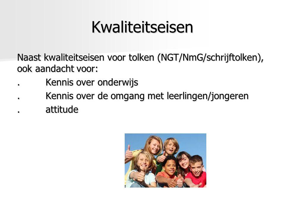 Kwaliteitseisen Naast kwaliteitseisen voor tolken (NGT/NmG/schrijftolken), ook aandacht voor:.Kennis over onderwijs.Kennis over de omgang met leerlingen/jongeren.attitude