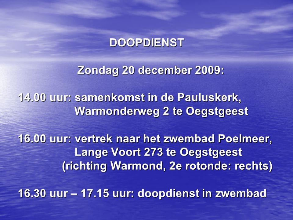 DOOPDIENST Zondag 20 december 2009: 14.00 uur: samenkomst in de Pauluskerk, Warmonderweg 2 te Oegstgeest 16.00 uur: vertrek naar het zwembad Poelmeer, Lange Voort 273 te Oegstgeest (richting Warmond, 2e rotonde: rechts) 16.30 uur – 17.15 uur: doopdienst in zwembad DOOPDIENST Zondag 20 december 2009: 14.00 uur: samenkomst in de Pauluskerk, Warmonderweg 2 te Oegstgeest 16.00 uur: vertrek naar het zwembad Poelmeer, Lange Voort 273 te Oegstgeest (richting Warmond, 2e rotonde: rechts) 16.30 uur – 17.15 uur: doopdienst in zwembad