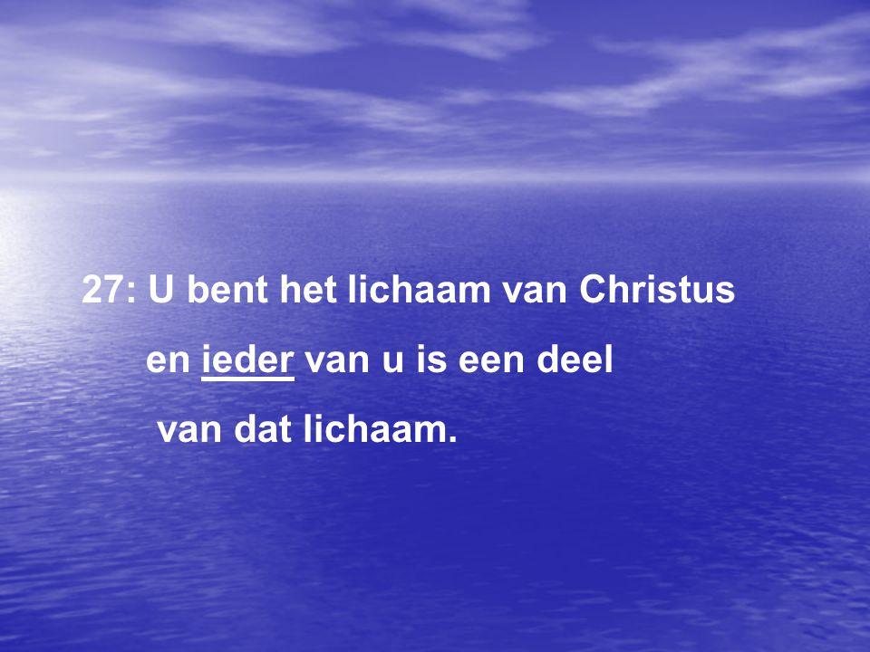 27: U bent het lichaam van Christus en ieder van u is een deel van dat lichaam.