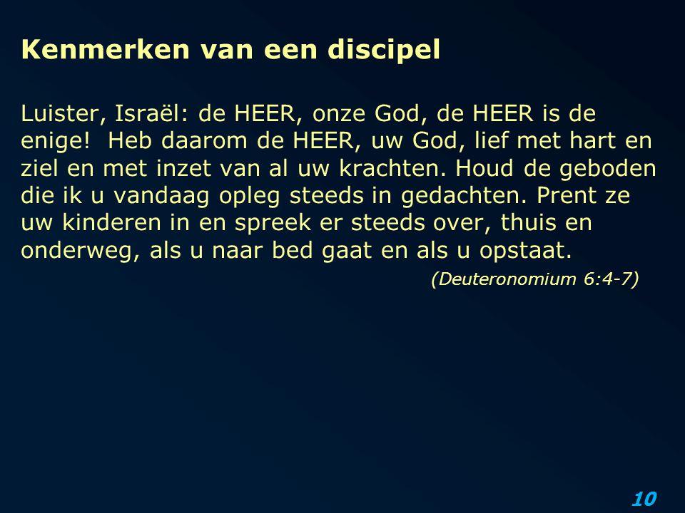 10 Kenmerken van een discipel Luister, Israël: de HEER, onze God, de HEER is de enige! Heb daarom de HEER, uw God, lief met hart en ziel en met inzet