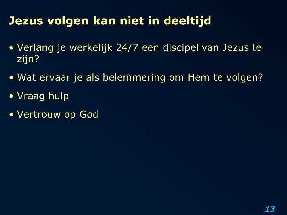 13 Jezus volgen kan niet in deeltijd Verlang je werkelijk 24/7 een discipel van Jezus te zijn? Wat ervaar je als belemmering om Hem te volgen? Vraag h