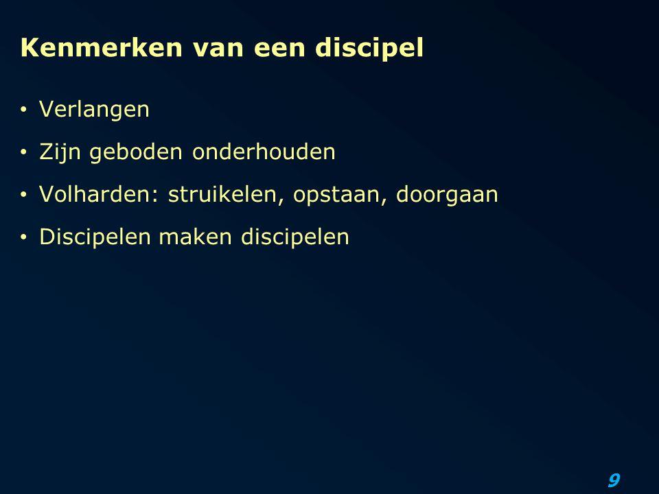 9 Kenmerken van een discipel Verlangen Zijn geboden onderhouden Volharden: struikelen, opstaan, doorgaan Discipelen maken discipelen